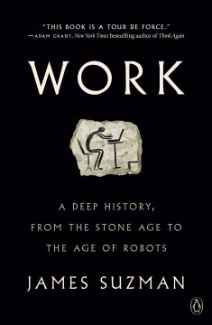 Work a deep history, from the stone age to the age of robots / James Suzman.