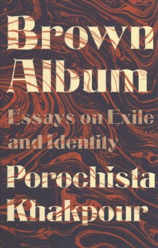 Brown album : essays on exile and identity / Porochista Khakpour.