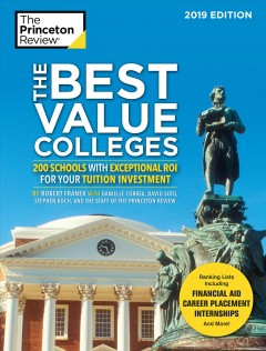 The best value colleges : 200 schools with exceptional ROI for your tuition investment. 2019 edition. / by Robert Franek, David Soto, Stephen Koch, Danielle Correa, and the staff of The Princeton Review.