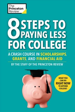 8 Steps to Paying Less for College : A Crash Course in Scholarships, Grants, and Financial Aid