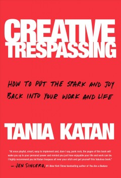 Creative trespassing : how to put the spark and joy back into your work and life / Tania Katan.