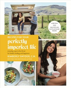 Recipes for your perfectly imperfect life : everyday ways to live and eat for health, healing, and happiness / Kimberly Snyder, CN.