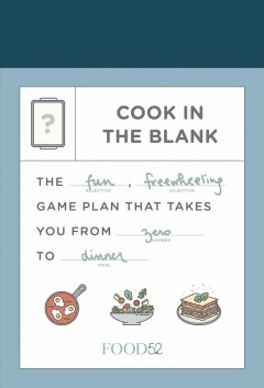 Food52 Cook in the Blank : The Fun, Freewheeling Game Plan That Takes You from Zero to Dinner