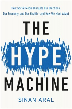 The hype machine : how social media disrupts our elections, our economy, and our health--and how we must adapt / Sinan Aral.