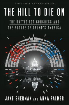 The hill to die on : the battle for Congress and the future of Trump's America / Jake Sherman and Anna Palmer.