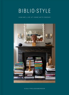 Bibliostyle : how we live at home with books / Nina Freudenberger with Sadie Stein ; photographs by Shade Degges.