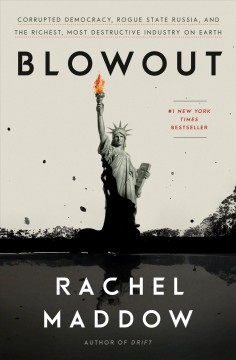 Blowout : corrupted democracy, rogue state Russia, and the richest, most destructive industry on Earth / Rachel Maddow.