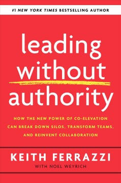 Leading without authority / How the New Power of Co-elevation Can Break Down Silos, Transform Teams, and Reinvent Collaboration