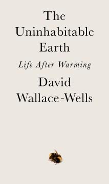 The uninhabitable earth : life after warming / David Wallace-Wells.