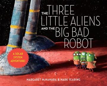 The three little aliens and the big bad robot / Margaret McNamara & Mark Fearing.