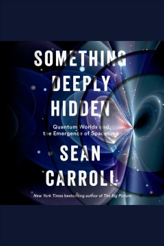 Something deeply hidden [electronic resource] : Quantum Worlds and the Emergence of Spacetime / Sean Carroll