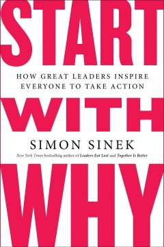 Start with why [electronic resource] : how great leaders inspire everyone to take action / Simon Sinek.