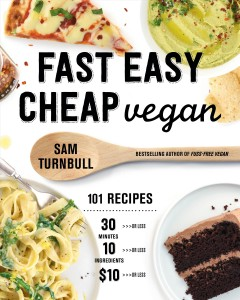 Fast Easy Cheap Vegan : 101 Recipes You Can Make in 30 Minutes or Less, for $10 or Less, and With 10 Ingredients or Less!