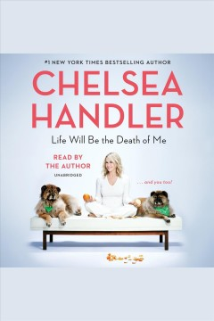 Life will be the death of me [electronic resource] : and you, too! / Chelsea Handler.