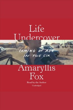 Life undercover [electronic resource] : coming of age in the CIA / Amaryllis Fox.