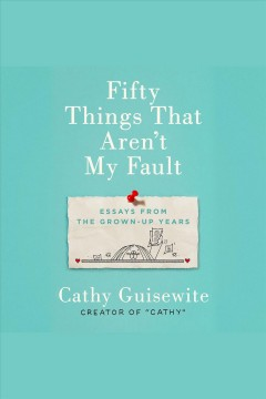Fifty things that aren't my fault [electronic resource] : essays from the grown-up years / Cathy Guisewite.