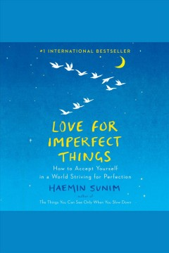 Love for imperfect things [electronic resource] : how to accept yourself in a world striving for perfection / Haemin Sunim ; translated by Deborah Smith and Haemin Sunim ; artwork by Lisk Feng.