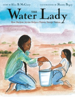 The Water Lady : how Darlene Arviso helps a thirsty Navajo Nation / by Alice B. McGinty ; illustrations by Shonto Begay.