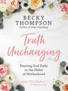 Truth unchanging : encountering God in the midst of motherhood