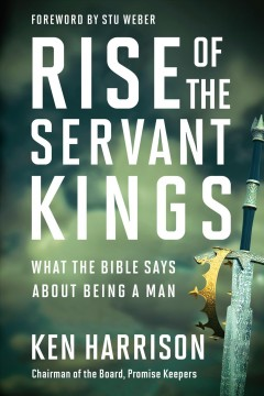 Rise of the servant kings : what the Bible says about being a man