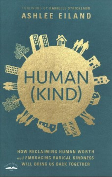 Human(kind) : how reclaiming human worth and embracing radical kindness will bring us back together / Ashlee Eiland ; foreword by Danielle Strickland.