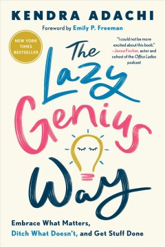 The lazy genius way : embrace what matters, ditch what doesn't, and get stuff done / Kendra Adachi.
