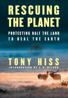 Rescuing the planet : protecting half the land to heal the Earth /  Tony Hiss ; introduction by E.O. Wilson.