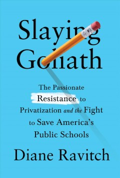 Slaying Goliath : the passionate resistance to privatization and the fight to save America's public schools
