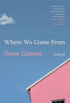 Where we come from : a novel / Oscar Cásares.