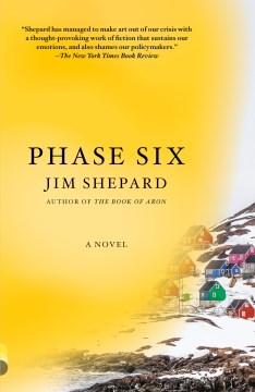 Phase six a novel / Jim Shepard.