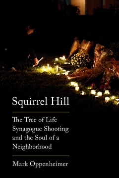 Squirrel Hill : the Tree of Life Synagogue shooting and the soul of a neighborhood / Mark Oppenheimer.