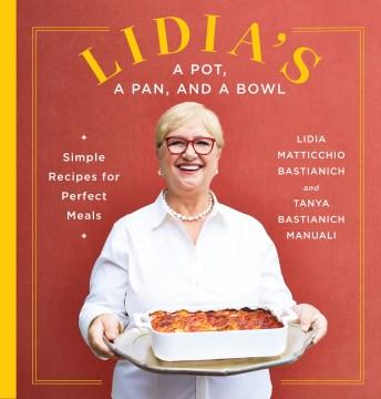 Lidia's a pot, a pan, and a bowl : simple recipes for perfect meals / Lidia Matticchio Bastianich and Tanya Bastianich Manuali ; photographs by Armando Rafael.