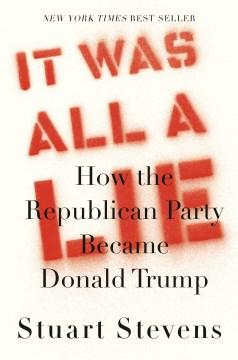 It was all a lie : how the Republican Party became Donald Trump / Stuart Stevens.