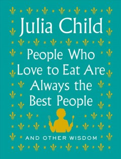 People who love to eat are always the best people : and other wisdom