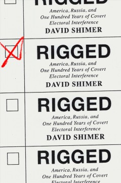 Rigged : America, Russia, and one hundred years of covert electoral interference / David Shimer.