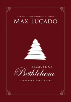 Because of Bethlehem : love is born, hope is here Max Lucado.