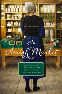 An Amish Market : Four Novellas Amy Clipston, Kathleen Fuller, Kelly Irvin and Chapman, Vannetta.