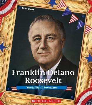 Franklin Delano Roosevelt : World War II president / Dusk Glenn.