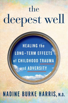 The deepest well : healing the long-term effects of childhood adversity Nadine Burke Harris, M.D.