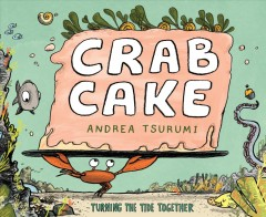 Crab cake : turning the tide together / Andrea Tsurumi.