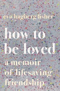 How to be loved : a memoir of lifesaving friendship / Eva Hagberg Fisher.