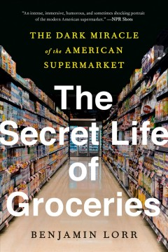 The secret life of groceries the dark mirace of the American supermarket / Benjamin Lorr.