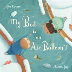 My bed is an air balloon / Julia Copus & Alison Jay.