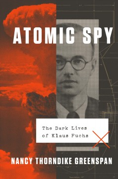 Atomic spy : the dark lives of Klaus Fuchs / Nancy Thorndike Greenspan.