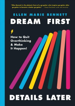 Dream first, details later : how to quit overthinking and make it happen