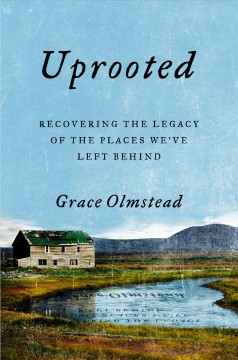 Uprooted : recovering the legacy of the places we've left behind / Grace Olmstead.