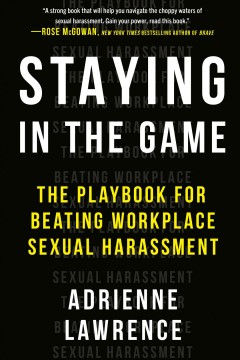 Staying in the game : the playbook for beating workplace sexual harassment