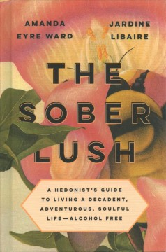 The sober lush : a hedonist's guide to living a decadent, adventurous, soulful life--alcohol free