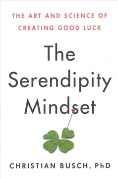 The serendipity mindset : the art and science of creating good luck / Christian Busch, PhD.