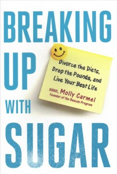Breaking up with sugar : a plan to divorce the diets, drop the pounds, and live your best life / Molly Carmel.